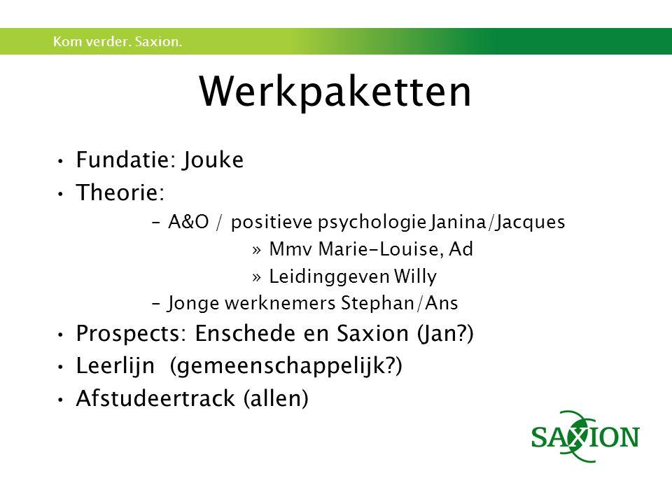 Kom verder. Saxion. Werkpaketten Fundatie: Jouke Theorie: –A&O / positieve psychologie Janina/Jacques »Mmv Marie-Louise, Ad »Leidinggeven Willy –Jonge