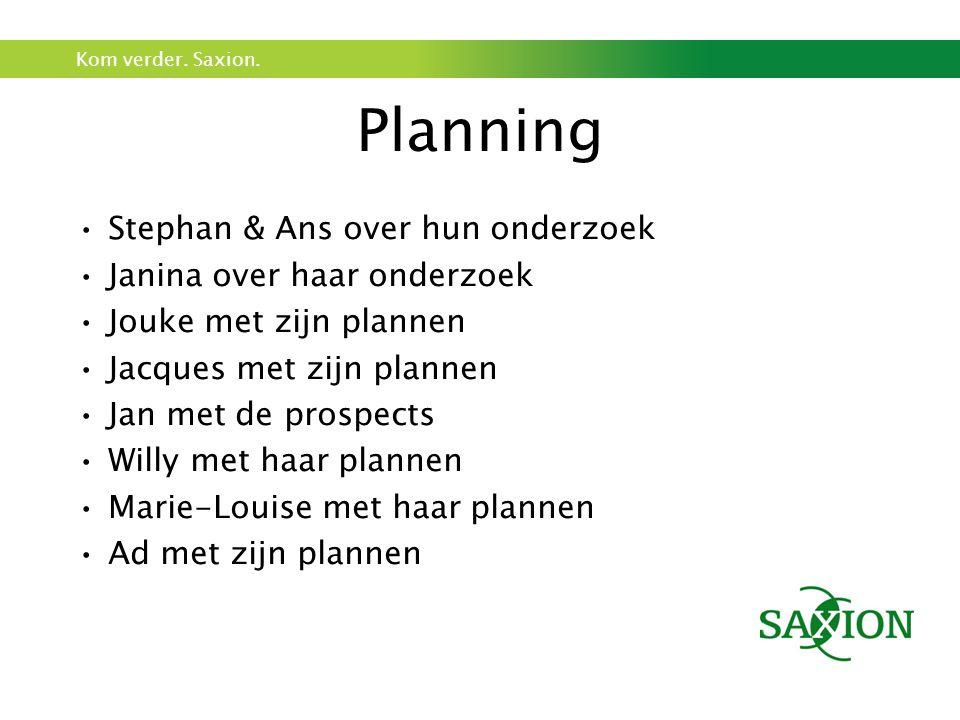 Kom verder. Saxion. Planning Stephan & Ans over hun onderzoek Janina over haar onderzoek Jouke met zijn plannen Jacques met zijn plannen Jan met de pr