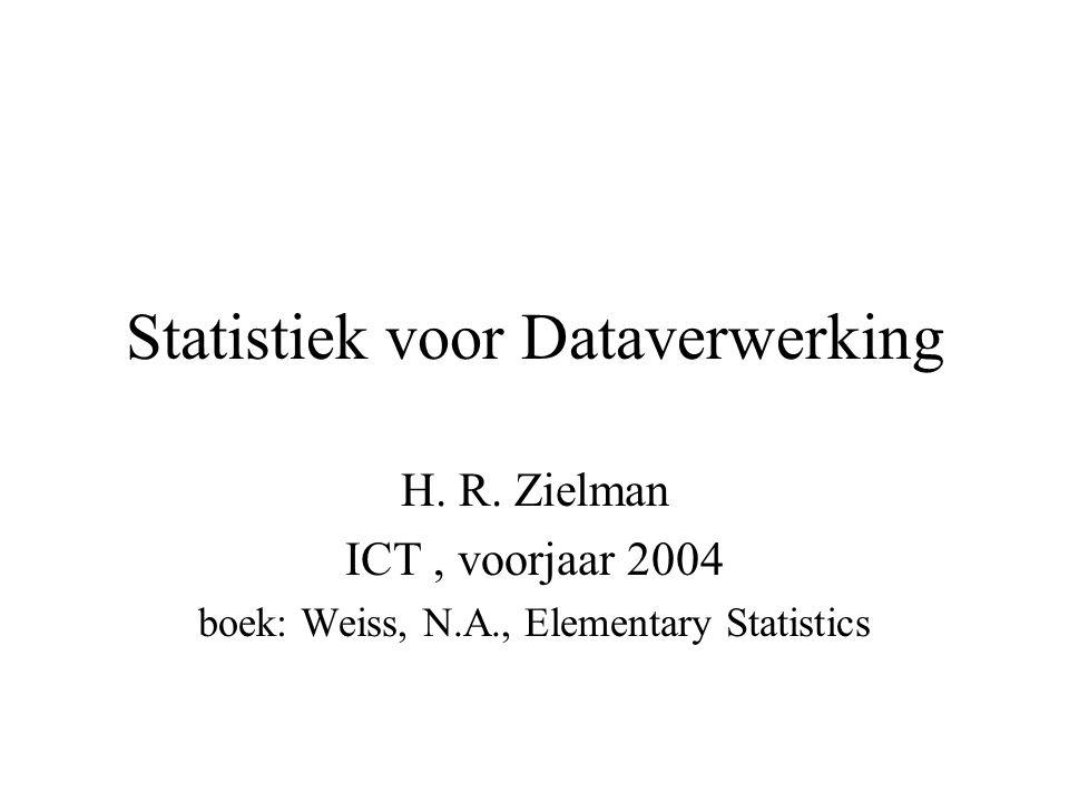 Statistiek voor Dataverwerking H. R. Zielman ICT, voorjaar 2004 boek: Weiss, N.A., Elementary Statistics