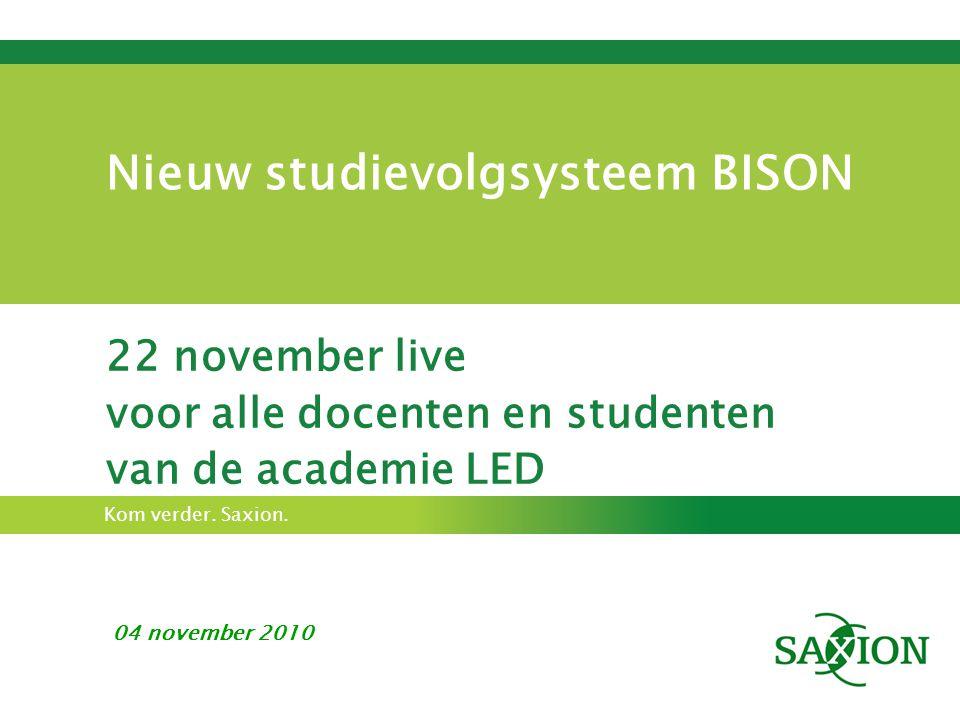Kom verder. Saxion. Nieuw studievolgsysteem BISON 22 november live voor alle docenten en studenten van de academie LED 04 november 2010