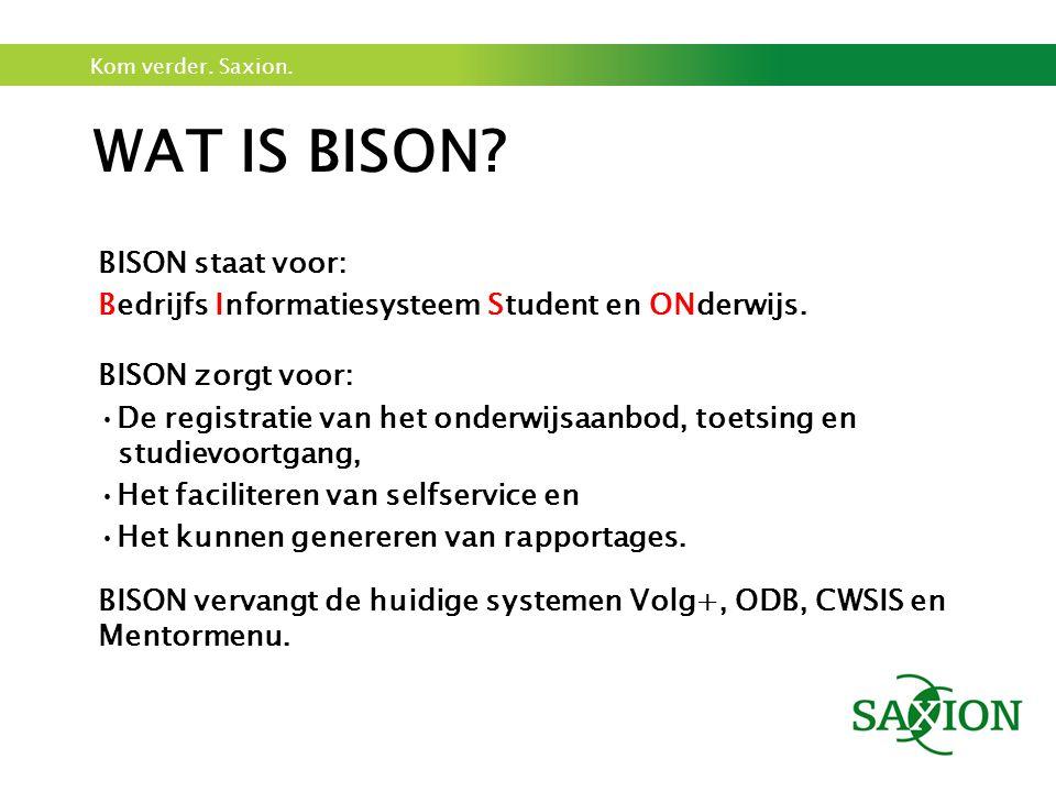 Kom verder. Saxion. WAT IS BISON? BISON staat voor: Bedrijfs Informatiesysteem Student en ONderwijs. BISON zorgt voor: De registratie van het onderwij