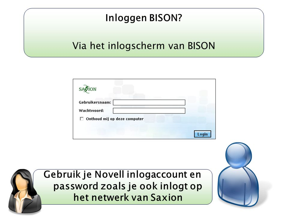 Kom verder. Saxion. Inloggen BISON? Via het inlogscherm van BISON Gebruik je Novell inlogaccount en password zoals je ook inlogt op het netwerk van Sa
