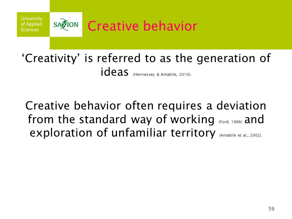 59 Creative behavior 'Creativity' is referred to as the generation of ideas (Hennessey & Amabile, 2010).