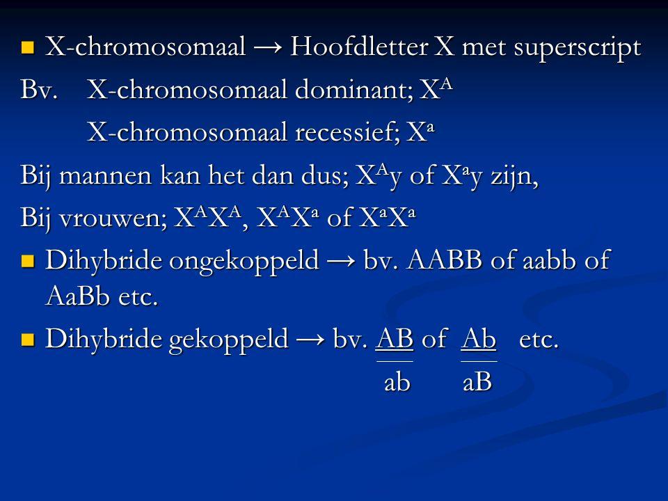 X-chromosomaal → Hoofdletter X met superscript X-chromosomaal → Hoofdletter X met superscript Bv.X-chromosomaal dominant; X A X-chromosomaal recessief