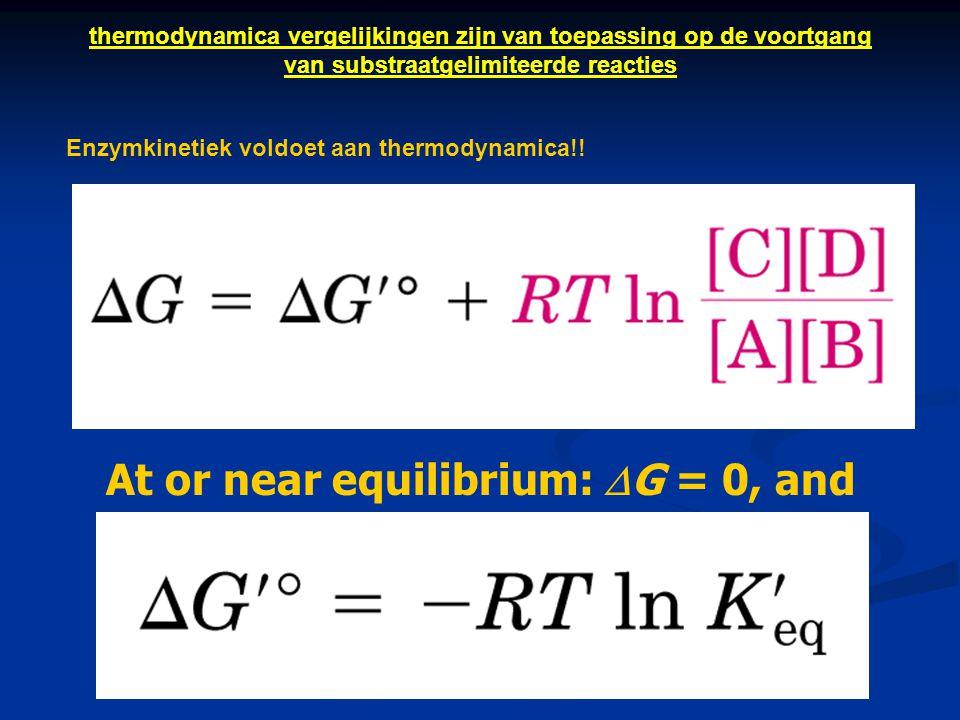 At or near equilibrium:  G = 0, and Enzymkinetiek voldoet aan thermodynamica!! thermodynamica vergelijkingen zijn van toepassing op de voortgang van
