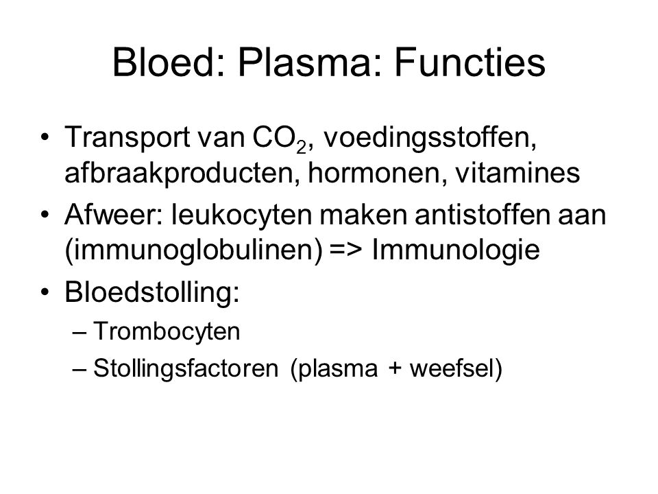 Bloed: Plasma: Functies Transport van CO 2, voedingsstoffen, afbraakproducten, hormonen, vitamines Afweer: leukocyten maken antistoffen aan (immunoglobulinen) => Immunologie Bloedstolling: –Trombocyten –Stollingsfactoren (plasma + weefsel)