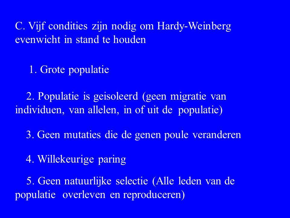 C. Vijf condities zijn nodig om Hardy-Weinberg evenwicht in stand te houden 1. Grote populatie 2. Populatie is geisoleerd (geen migratie van individue