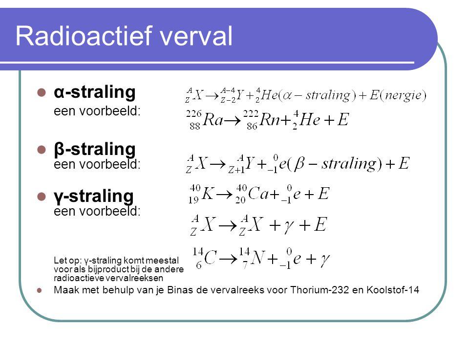 Radioactief verval α-straling een voorbeeld: β-straling een voorbeeld: γ-straling een voorbeeld: Let op: γ-straling komt meestal voor als bijproduct b
