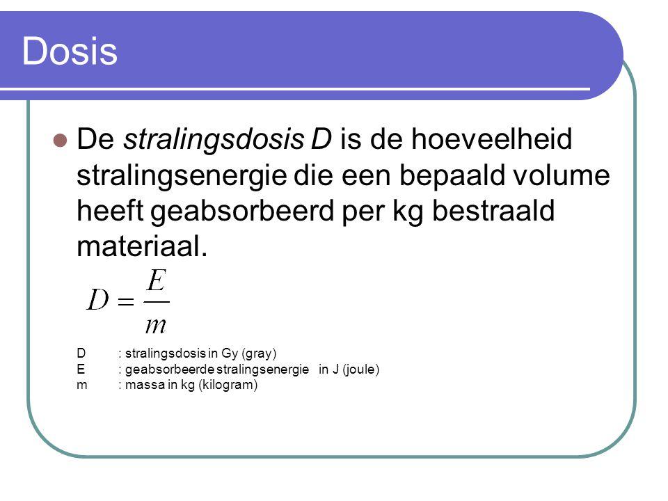 Dosis De stralingsdosis D is de hoeveelheid stralingsenergie die een bepaald volume heeft geabsorbeerd per kg bestraald materiaal. D: stralingsdosis i