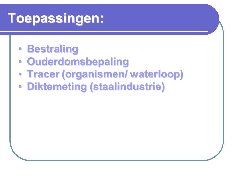 BestralingBestraling OuderdomsbepalingOuderdomsbepaling Tracer (organismen/ waterloop)Tracer (organismen/ waterloop) Diktemeting (staalindustrie)Diktemeting (staalindustrie) Toepassingen: