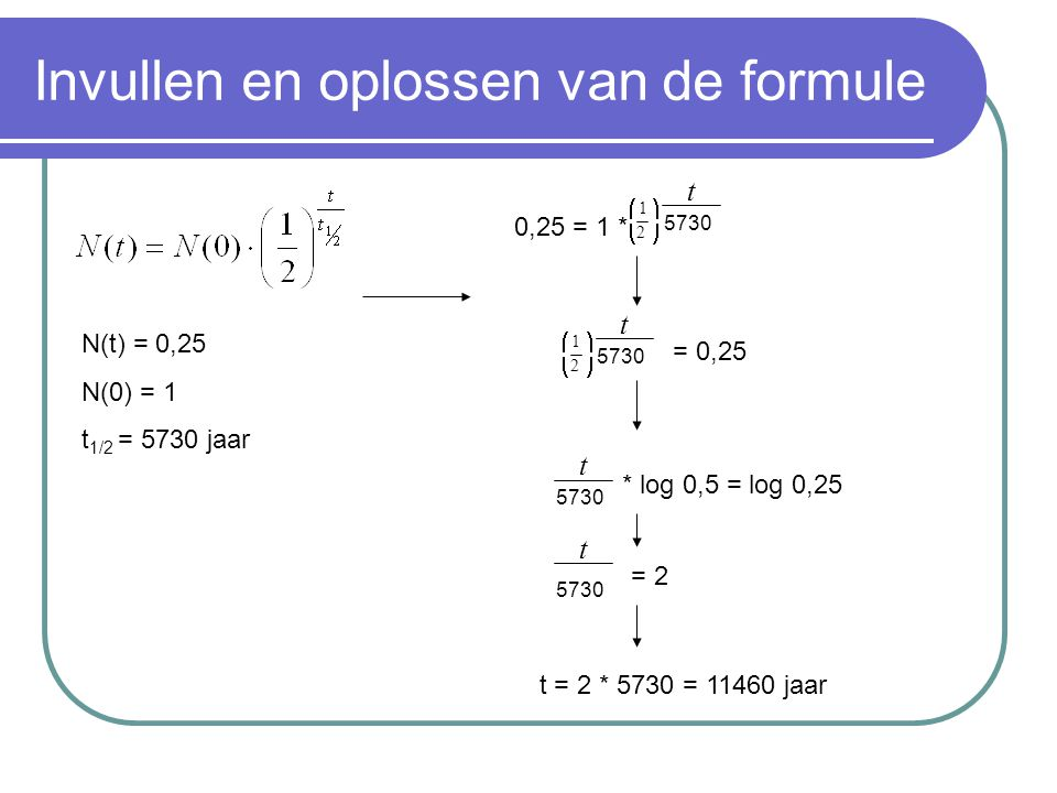 Invullen en oplossen van de formule N(t) = 0,25 N(0) = 1 t 1/2 = 5730 jaar 0,25 = 1 * 2 1     t 5730 = 0,25 2 1     t 5730 t * log 0,5 = log 0