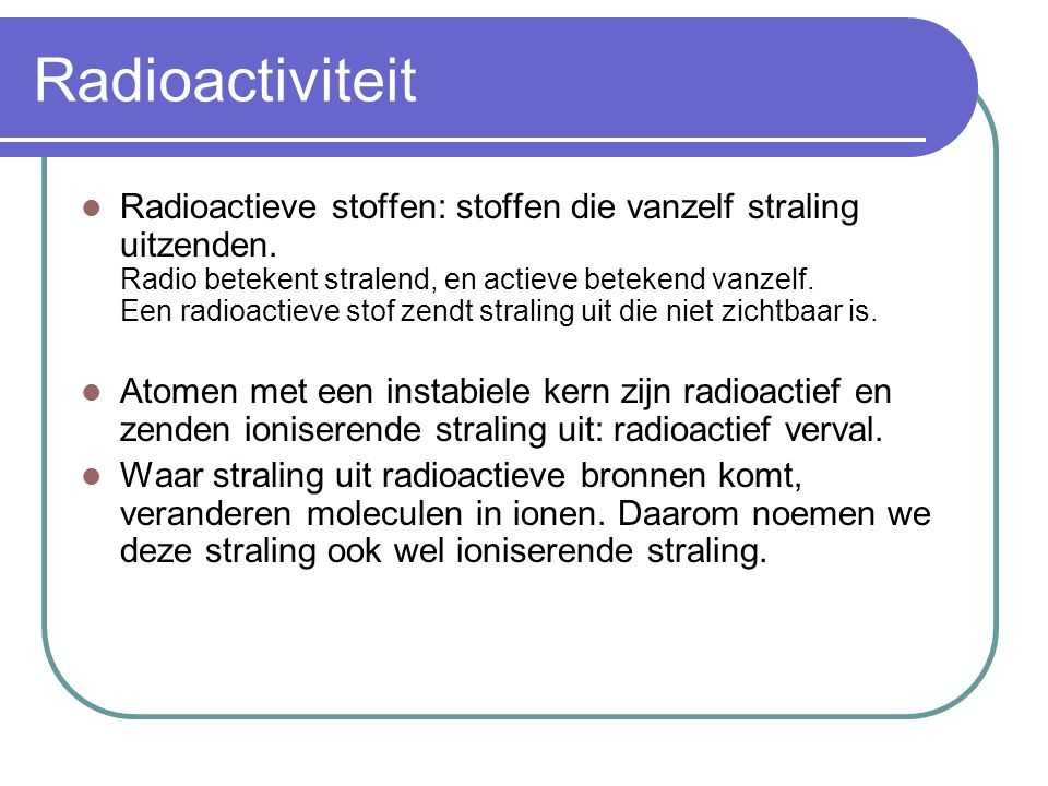 Radioactiviteit Radioactieve stoffen: stoffen die vanzelf straling uitzenden. Radio betekent stralend, en actieve betekend vanzelf. Een radioactieve s
