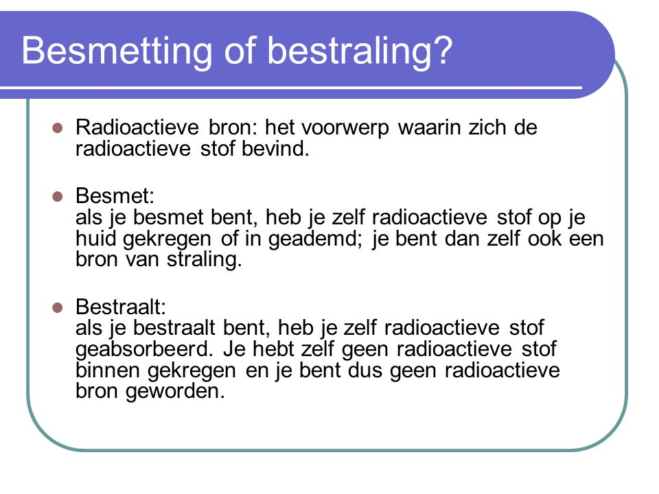 Besmetting of bestraling? Radioactieve bron: het voorwerp waarin zich de radioactieve stof bevind. Besmet: als je besmet bent, heb je zelf radioactiev
