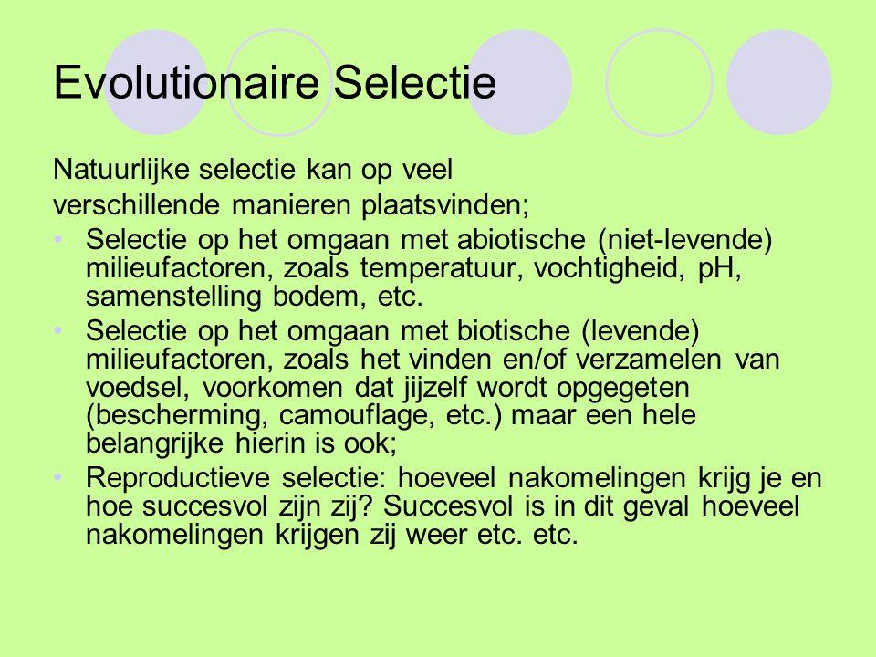 Evolutionaire Selectie Natuurlijke selectie kan op veel verschillende manieren plaatsvinden; Selectie op het omgaan met abiotische (niet-levende) milieufactoren, zoals temperatuur, vochtigheid, pH, samenstelling bodem, etc.