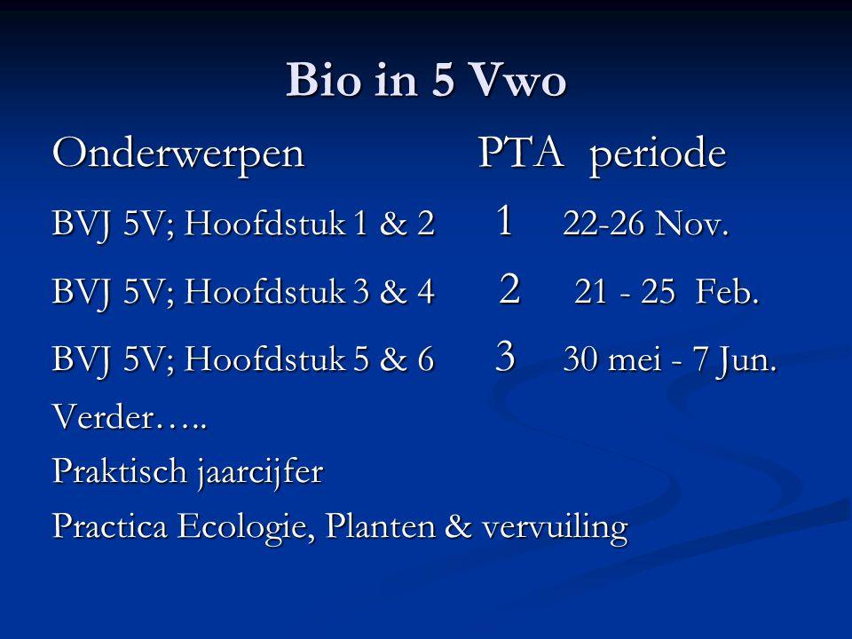 Bio in 5 Vwo OnderwerpenPTA periode BVJ 5V; Hoofdstuk 1 & 2 1 22-26 Nov. BVJ 5V; Hoofdstuk 3 & 4 2 21 - 25 Feb. BVJ 5V; Hoofdstuk 5 & 6 3 30 mei - 7 J