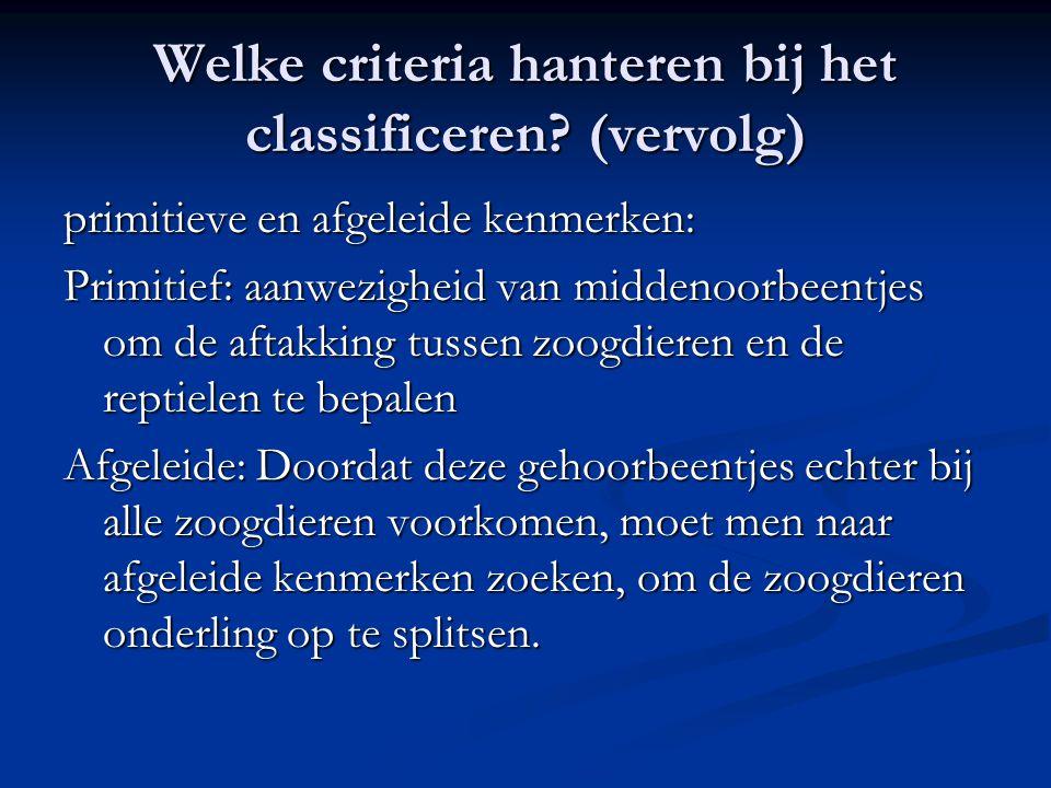 Welke criteria hanteren bij het classificeren? (vervolg) primitieve en afgeleide kenmerken: Primitief: aanwezigheid van middenoorbeentjes om de aftakk