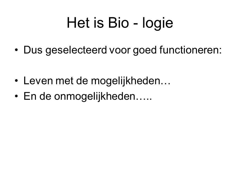 Het is Bio - logie Dus geselecteerd voor goed functioneren: Leven met de mogelijkheden… En de onmogelijkheden…..