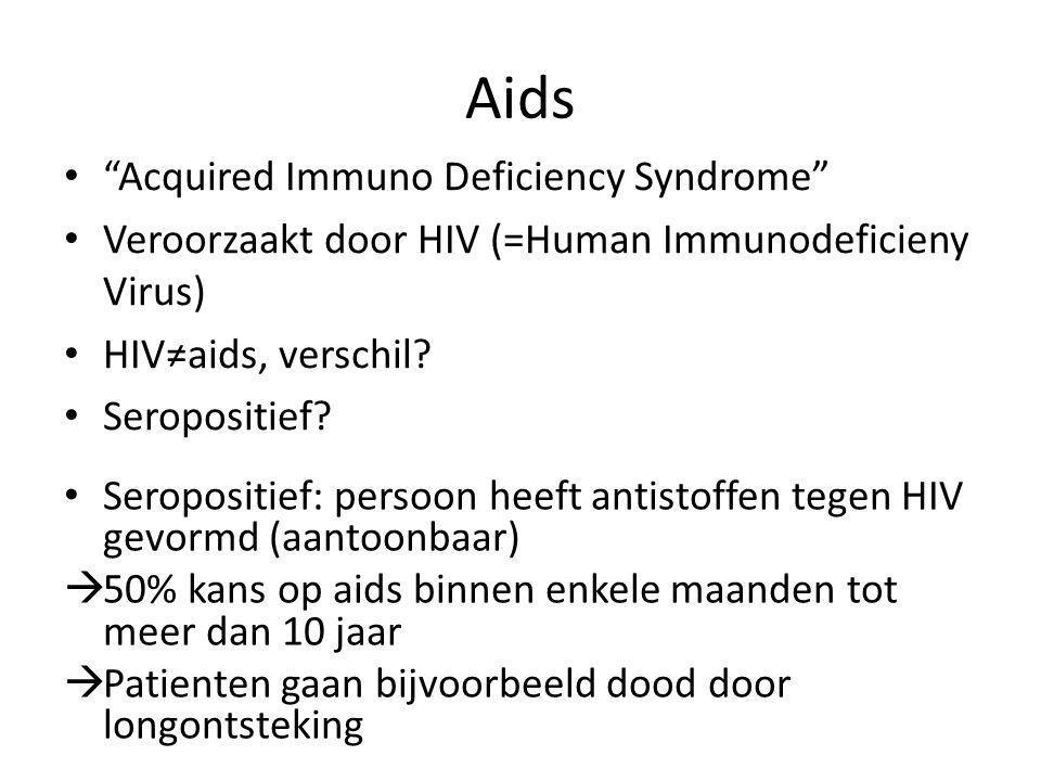 "Aids ""Acquired Immuno Deficiency Syndrome"" Veroorzaakt door HIV (=Human Immunodeficieny Virus) HIV≠aids, verschil? Seropositief? Seropositief: persoon"