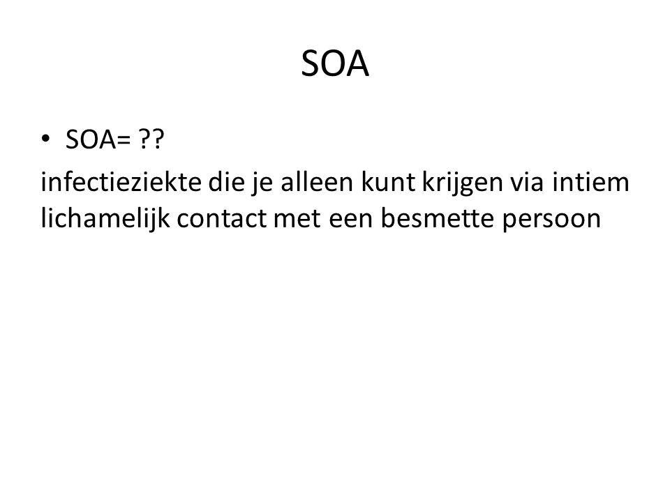SOA SOA= ?? infectieziekte die je alleen kunt krijgen via intiem lichamelijk contact met een besmette persoon