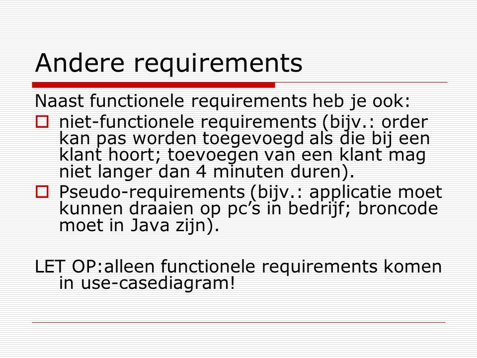Andere requirements Naast functionele requirements heb je ook:  niet-functionele requirements (bijv.: order kan pas worden toegevoegd als die bij een klant hoort; toevoegen van een klant mag niet langer dan 4 minuten duren).