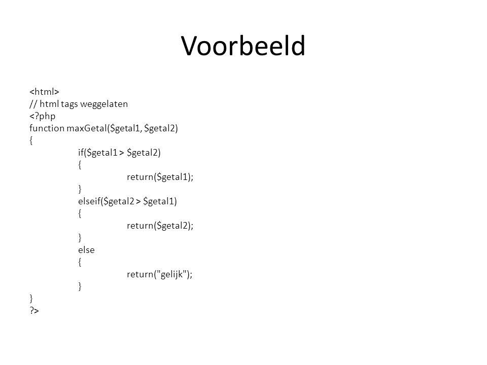 Voorbeeld // html tags weggelaten <?php function maxGetal($getal1, $getal2) { if($getal1 > $getal2) { return($getal1); } elseif($getal2 > $getal1) { return($getal2); } else { return( gelijk ); } ?>