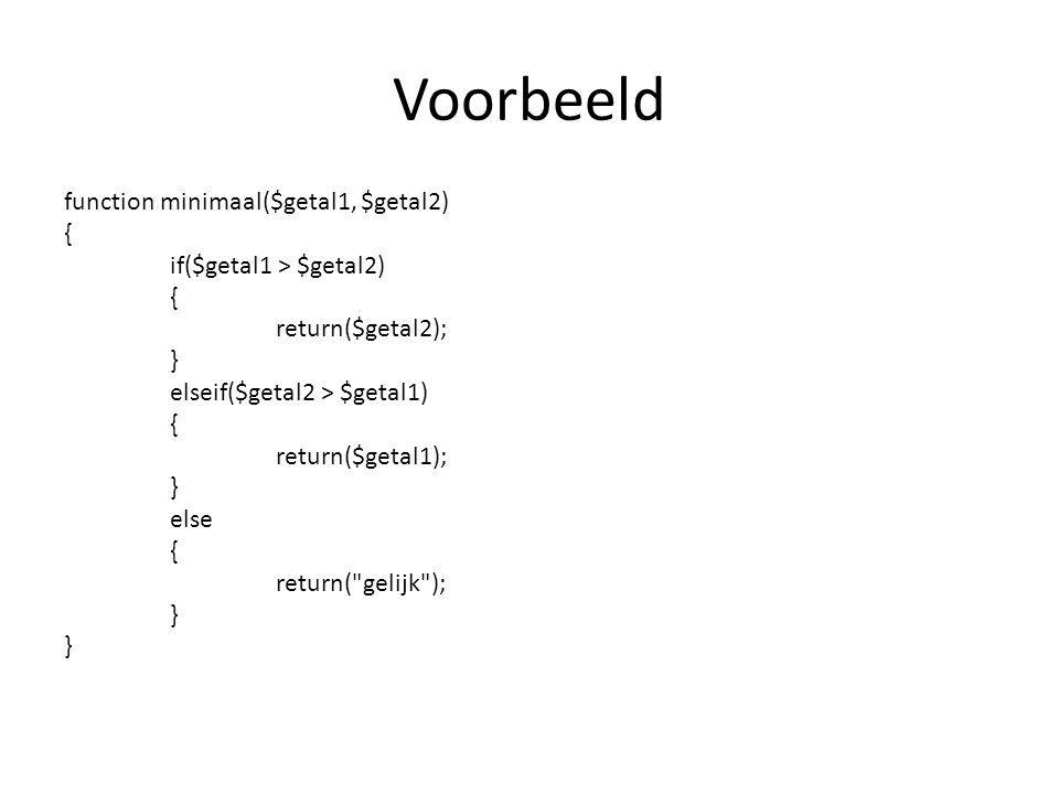 Voorbeeld function minimaal($getal1, $getal2) { if($getal1 > $getal2) { return($getal2); } elseif($getal2 > $getal1) { return($getal1); } else { return( gelijk ); }
