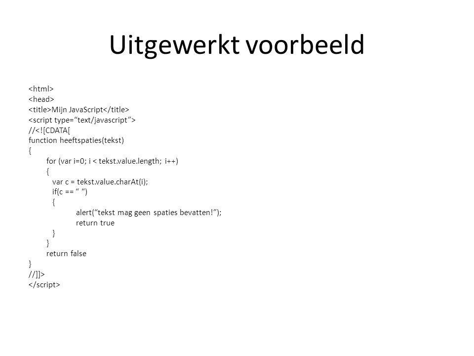 Uitgewerkt voorbeeld Mijn JavaScript //<![CDATA[ function heeftspaties(tekst) { for (var i=0; i < tekst.value.length; i++) { var c = tekst.value.charA