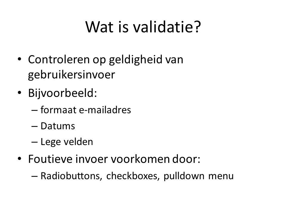 Wat is validatie? Controleren op geldigheid van gebruikersinvoer Bijvoorbeeld: – formaat e-mailadres – Datums – Lege velden Foutieve invoer voorkomen