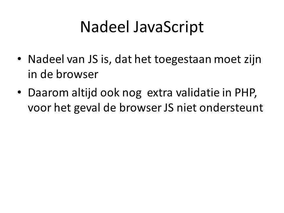 Nadeel JavaScript Nadeel van JS is, dat het toegestaan moet zijn in de browser Daarom altijd ook nog extra validatie in PHP, voor het geval de browser