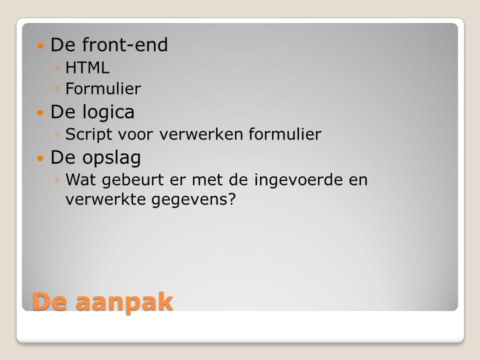 De aanpak De front-end ◦HTML ◦Formulier De logica ◦Script voor verwerken formulier De opslag ◦Wat gebeurt er met de ingevoerde en verwerkte gegevens?