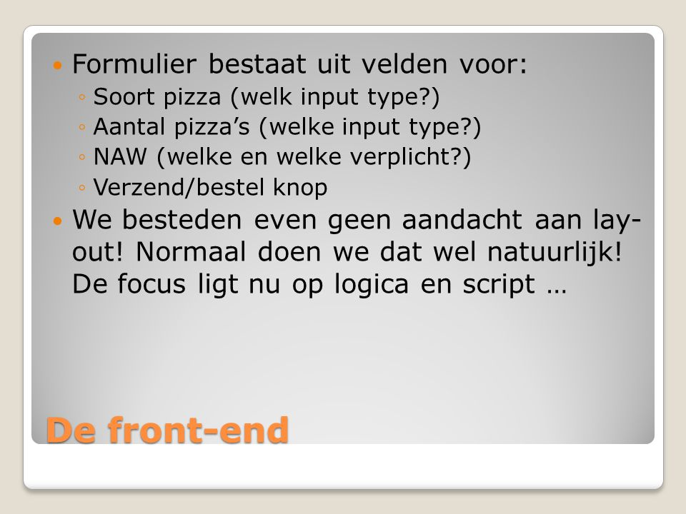 De front-end Formulier bestaat uit velden voor: ◦Soort pizza (welk input type?) ◦Aantal pizza's (welke input type?) ◦NAW (welke en welke verplicht?) ◦
