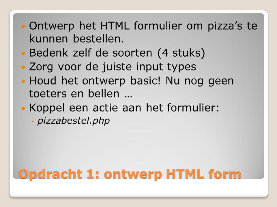 Opdracht 1: ontwerp HTML form Ontwerp het HTML formulier om pizza's te kunnen bestellen. Bedenk zelf de soorten (4 stuks) Zorg voor de juiste input ty
