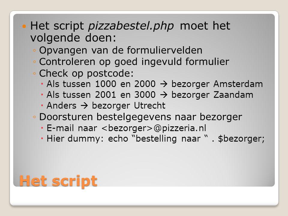 Het script Het script pizzabestel.php moet het volgende doen: ◦Opvangen van de formuliervelden ◦Controleren op goed ingevuld formulier ◦Check op postc