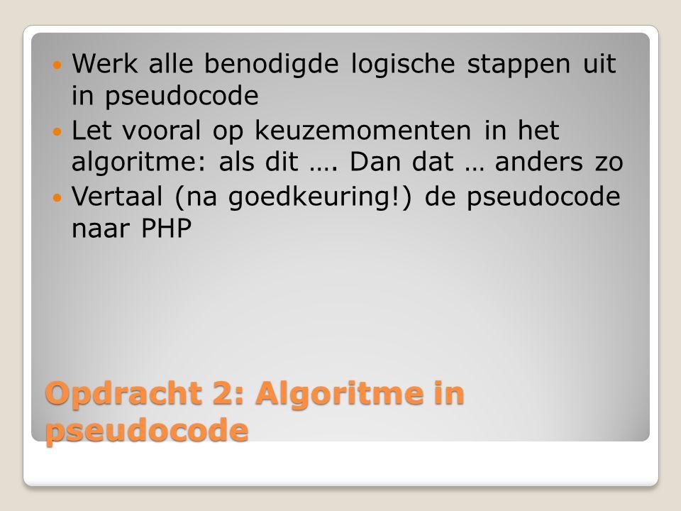 Opdracht 2: Algoritme in pseudocode Werk alle benodigde logische stappen uit in pseudocode Let vooral op keuzemomenten in het algoritme: als dit …. Da
