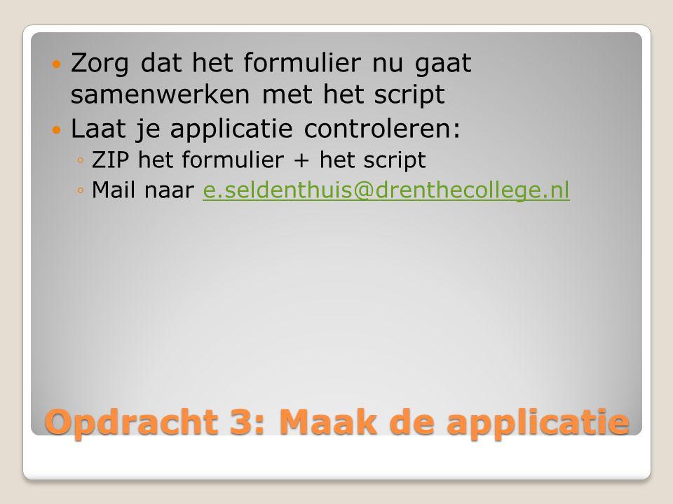 Opdracht 3: Maak de applicatie Zorg dat het formulier nu gaat samenwerken met het script Laat je applicatie controleren: ◦ZIP het formulier + het scri