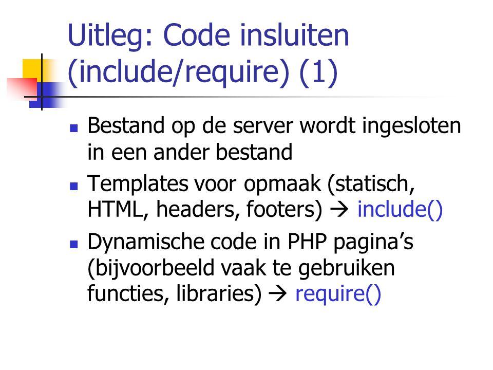 Uitleg: Code insluiten (include/require) (1) Bestand op de server wordt ingesloten in een ander bestand Templates voor opmaak (statisch, HTML, headers, footers)  include() Dynamische code in PHP pagina's (bijvoorbeeld vaak te gebruiken functies, libraries)  require()