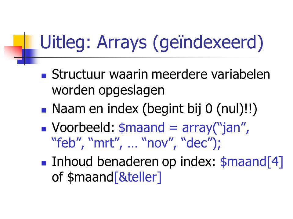 Uitleg: Arrays (geïndexeerd) Structuur waarin meerdere variabelen worden opgeslagen Naam en index (begint bij 0 (nul)!!) Voorbeeld: $maand = array( jan , feb , mrt , … nov , dec ); Inhoud benaderen op index: $maand[4] of $maand[&teller]