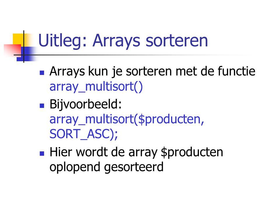 Uitleg: Arrays sorteren Arrays kun je sorteren met de functie array_multisort() Bijvoorbeeld: array_multisort($producten, SORT_ASC); Hier wordt de array $producten oplopend gesorteerd