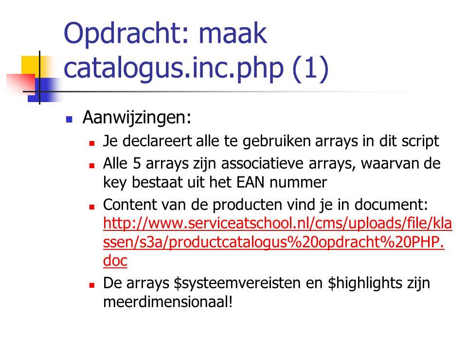 Opdracht: maak catalogus.inc.php (1) Aanwijzingen: Je declareert alle te gebruiken arrays in dit script Alle 5 arrays zijn associatieve arrays, waarvan de key bestaat uit het EAN nummer Content van de producten vind je in document: http://www.serviceatschool.nl/cms/uploads/file/kla ssen/s3a/productcatalogus%20opdracht%20PHP.