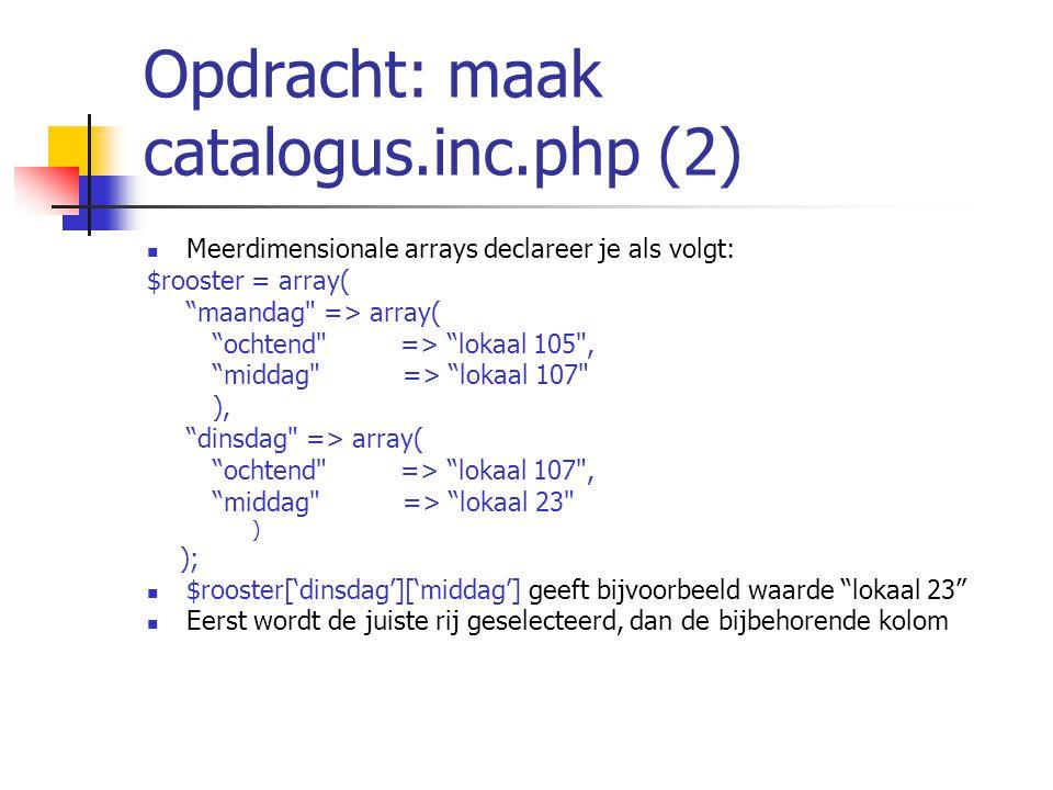 Opdracht: maak catalogus.inc.php (2) Meerdimensionale arrays declareer je als volgt: $rooster = array( maandag => array( ochtend => lokaal 105 , middag => lokaal 107 ), dinsdag => array( ochtend => lokaal 107 , middag => lokaal 23 ) ); $rooster['dinsdag']['middag'] geeft bijvoorbeeld waarde lokaal 23 Eerst wordt de juiste rij geselecteerd, dan de bijbehorende kolom