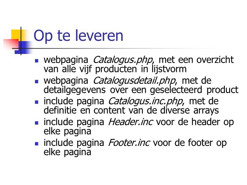 Op te leveren webpagina Catalogus.php, met een overzicht van alle vijf producten in lijstvorm webpagina Catalogusdetail.php, met de detailgegevens over een geselecteerd product include pagina Catalogus.inc.php, met de definitie en content van de diverse arrays include pagina Header.inc voor de header op elke pagina include pagina Footer.inc voor de footer op elke pagina