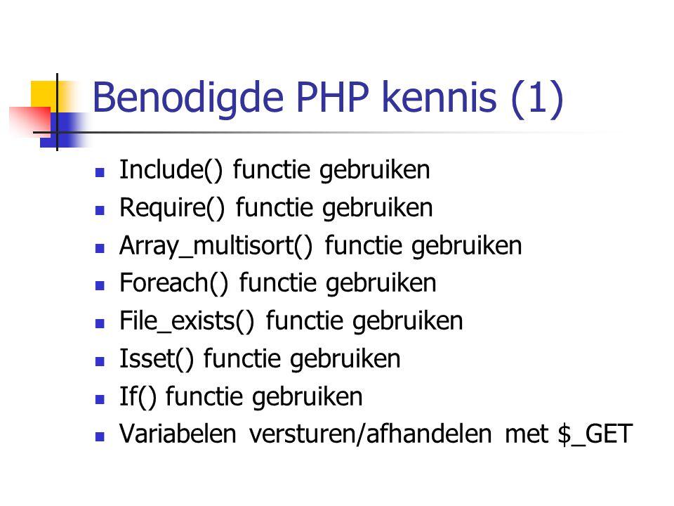 Benodigde PHP kennis (1) Include() functie gebruiken Require() functie gebruiken Array_multisort() functie gebruiken Foreach() functie gebruiken File_exists() functie gebruiken Isset() functie gebruiken If() functie gebruiken Variabelen versturen/afhandelen met $_GET
