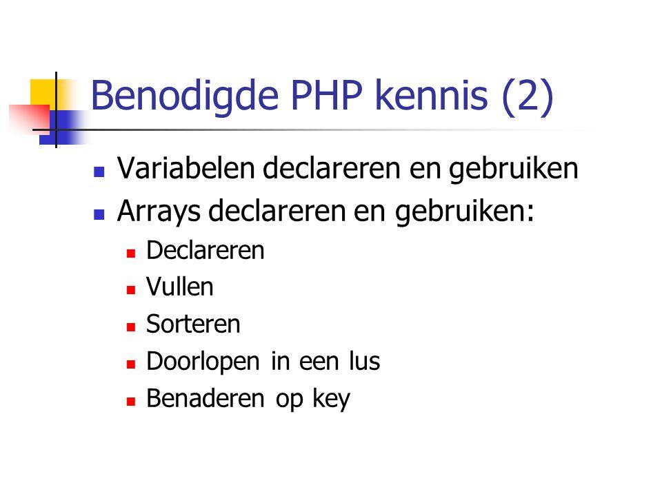 Benodigde PHP kennis (2) Variabelen declareren en gebruiken Arrays declareren en gebruiken: Declareren Vullen Sorteren Doorlopen in een lus Benaderen op key