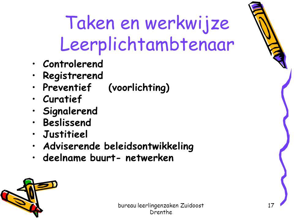 bureau leerlingenzaken Zuidoost Drenthe 17 Taken en werkwijze Leerplichtambtenaar Controlerend Registrerend Preventief (voorlichting) Curatief Signale