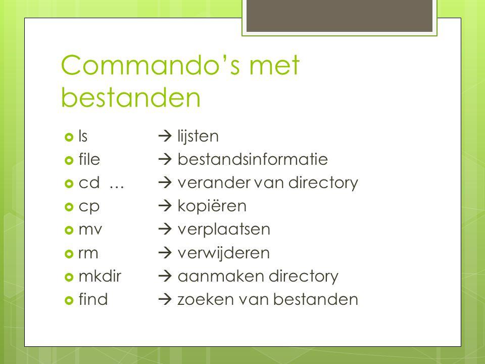 Commando's met bestanden  ls  lijsten  file  bestandsinformatie  cd …  verander van directory  cp  kopiëren  mv  verplaatsen  rm  verwijderen  mkdir  aanmaken directory  find  zoeken van bestanden