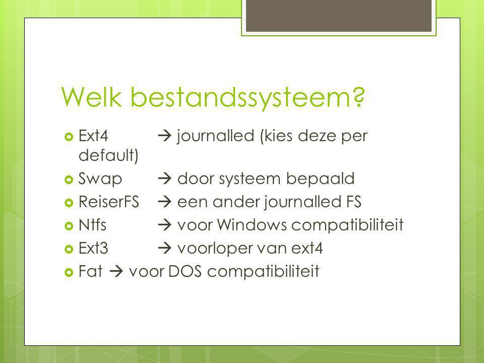 Welk bestandssysteem?  Ext4  journalled (kies deze per default)  Swap  door systeem bepaald  ReiserFS  een ander journalled FS  Ntfs  voor Win