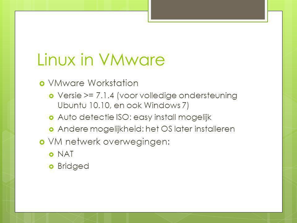 Linux in VMware  VMware Workstation  Versie >= 7.1.4 (voor volledige ondersteuning Ubuntu 10.10, en ook Windows 7)  Auto detectie ISO: easy install