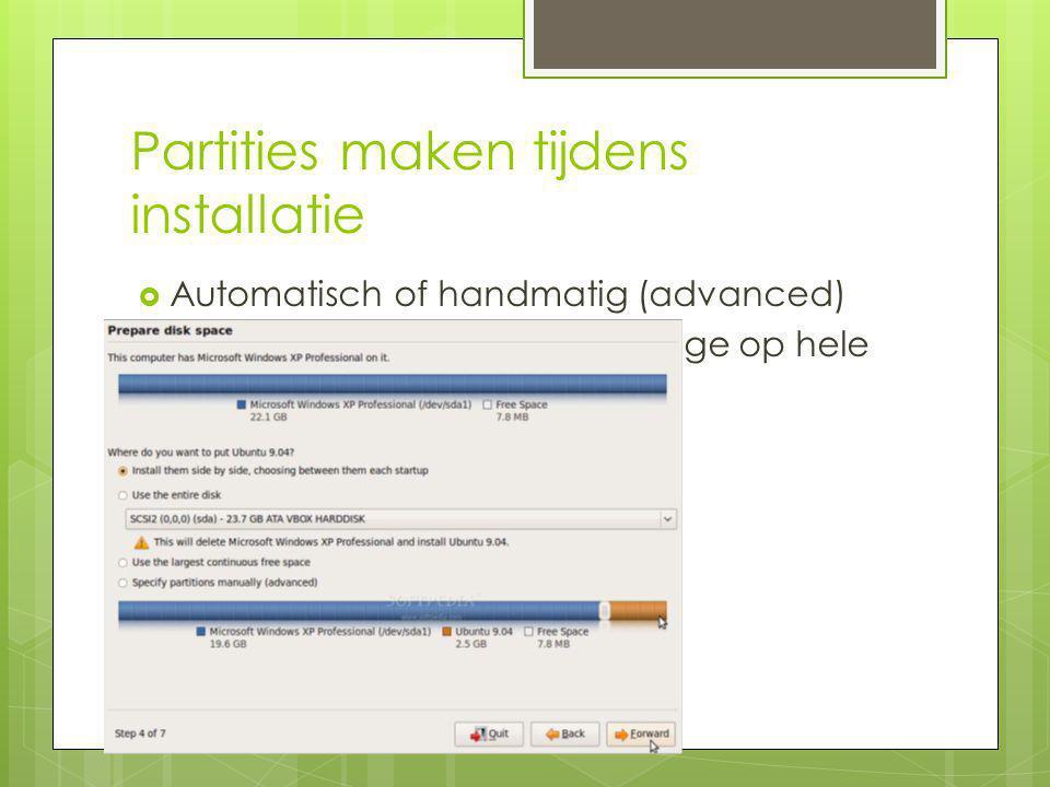 Partities maken tijdens installatie  Automatisch of handmatig (advanced)  Naast bestaande OS of als enige op hele disk