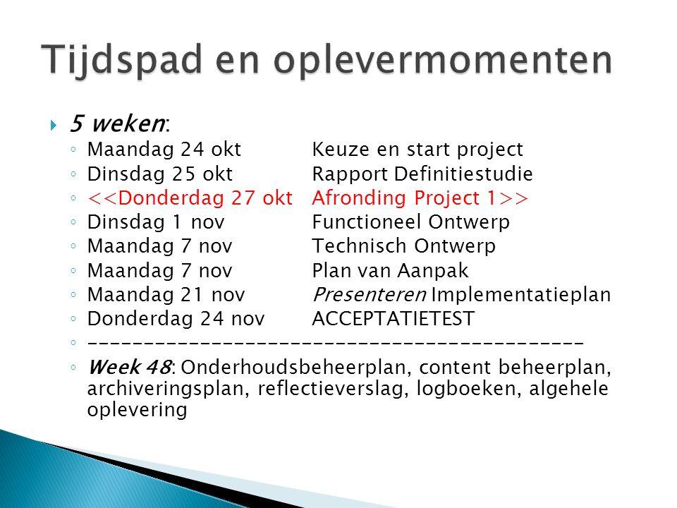  5 weken: ◦ Maandag 24 oktKeuze en start project ◦ Dinsdag 25 oktRapport Definitiestudie ◦ > ◦ Dinsdag 1 novFunctioneel Ontwerp ◦ Maandag 7 novTechni