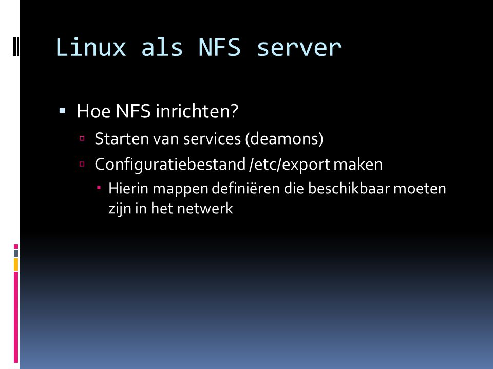 Linux als NFS server  De NFS deamons:  Rpc.nfsd  Rpc.mountd  Worden vaak automatisch al gestart  Maar…..alleen op een server.